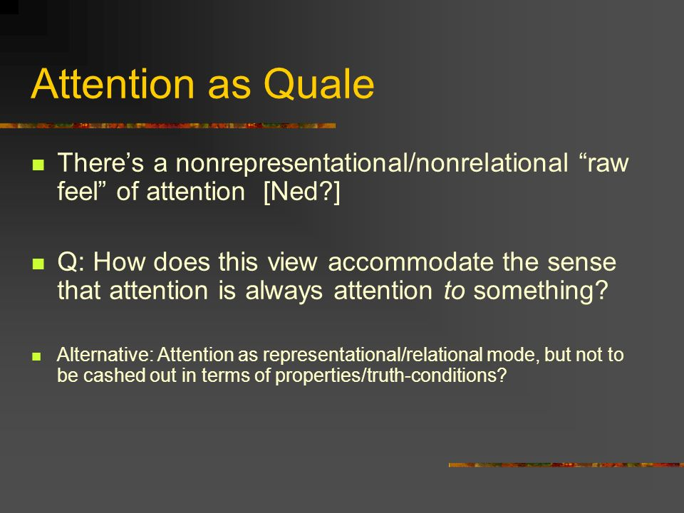 Attention as Quale There's a nonrepresentational/nonrelational raw feel of attention [Ned ]